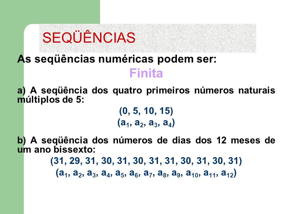 As seqüências numéricas podem ser: Finita a) A seqüência dos quatro primeiros números naturais múltiplos de 5: (0, 5, 10, 15) (a 1, a 2, a 3, a 4 ) b)