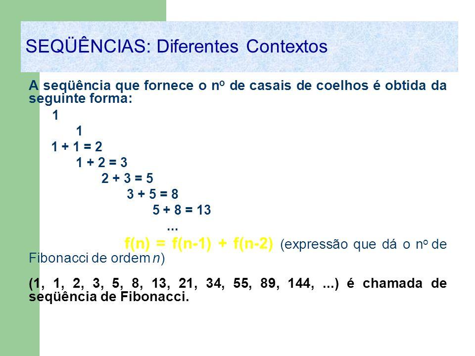 A seqüência que fornece o n o de casais de coelhos é obtida da seguinte forma: 1 1 1 + 1 = 2 1 + 2 = 3 2 + 3 = 5 3 + 5 = 8 5 + 8 = 13... f(n) = f(n-1)