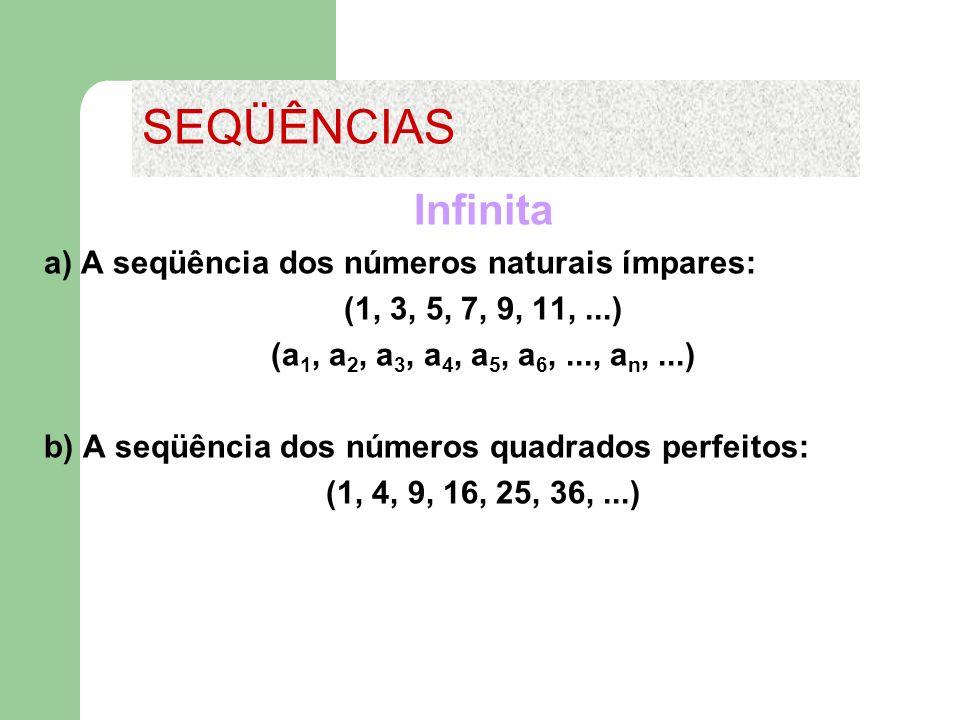 Infinita a) A seqüência dos números naturais ímpares: (1, 3, 5, 7, 9, 11,...) (a 1, a 2, a 3, a 4, a 5, a 6,..., a n,...) b) A seqüência dos números q