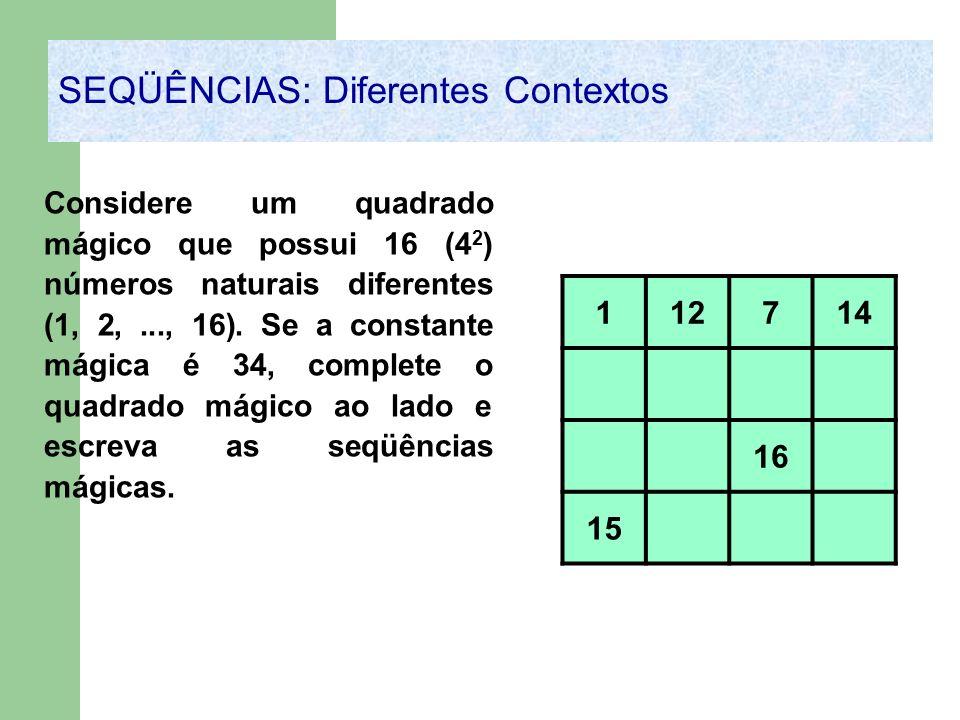 SEQÜÊNCIAS: Diferentes Contextos Considere um quadrado mágico que possui 16 (4 2 ) números naturais diferentes (1, 2,..., 16). Se a constante mágica é