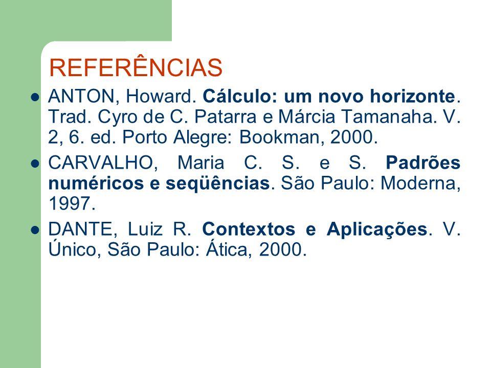 REFERÊNCIAS ANTON, Howard. Cálculo: um novo horizonte. Trad. Cyro de C. Patarra e Márcia Tamanaha. V. 2, 6. ed. Porto Alegre: Bookman, 2000. CARVALHO,