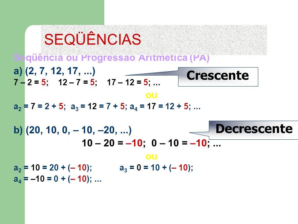 Seqüência ou Progressão Aritmética (PA) a) (2, 7, 12, 17,...) 7 – 2 = 5; 12 – 7 = 5; 17 – 12 = 5;... ou a 2 = 7 = 2 + 5; a 3 = 12 = 7 + 5; a 4 = 17 =