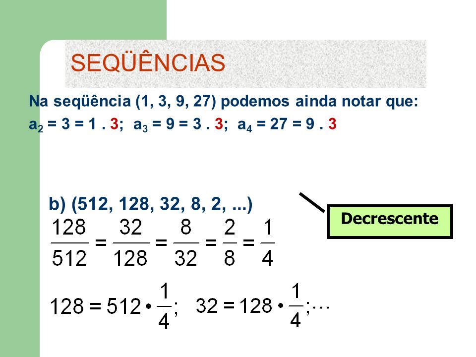 b) (512, 128, 32, 8, 2,...) SEQÜÊNCIAS Decrescente Na seqüência (1, 3, 9, 27) podemos ainda notar que: a 2 = 3 = 1. 3; a 3 = 9 = 3. 3; a 4 = 27 = 9. 3