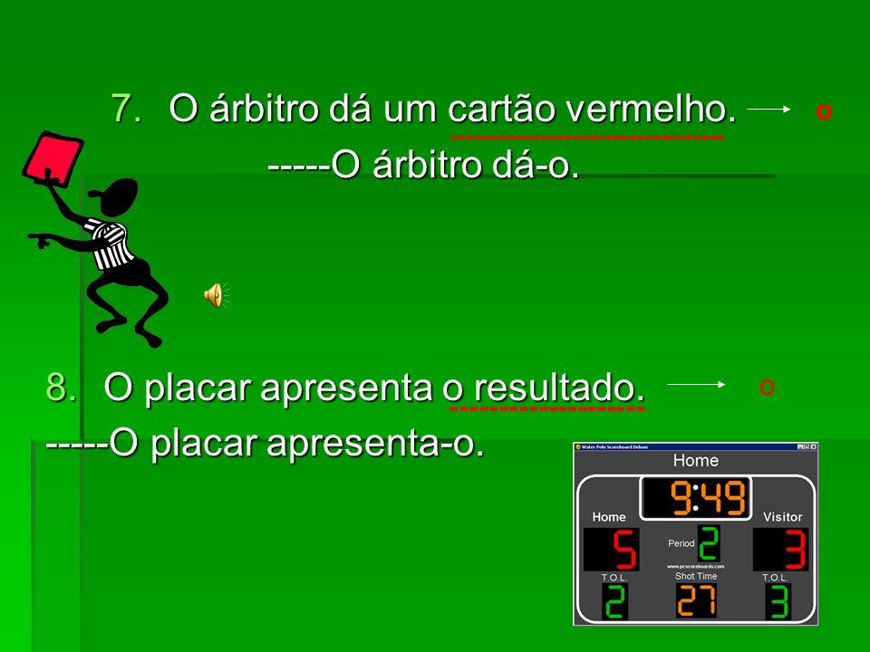 5. O jogador bebe água no intervalo. -----O jogador bebe-a.
