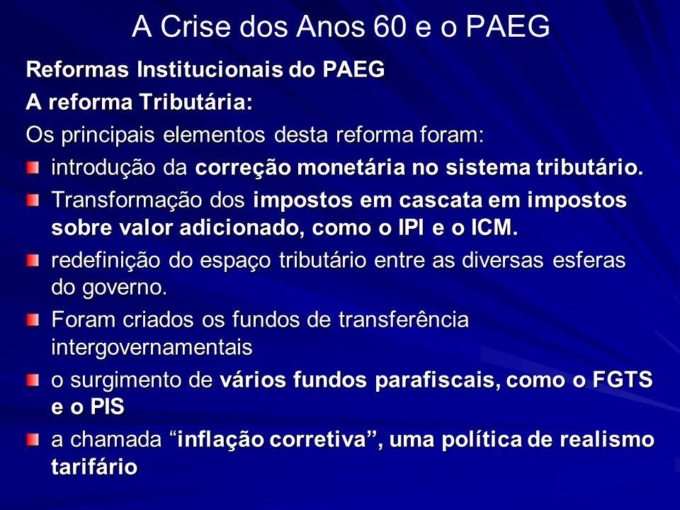 A Crise dos Anos 60 e o PAEG Reformas Institucionais do PAEG A reforma Tributária: Os principais elementos desta reforma foram: introdução da correção