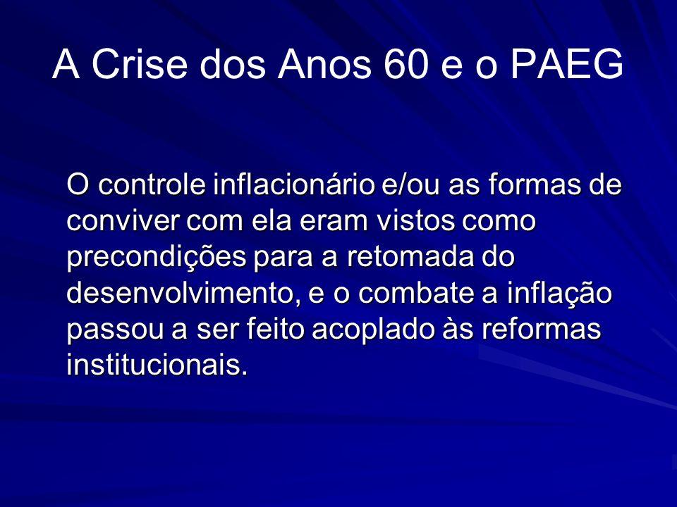 A Crise dos Anos 60 e o PAEG O controle inflacionário e/ou as formas de conviver com ela eram vistos como precondições para a retomada do desenvolvime