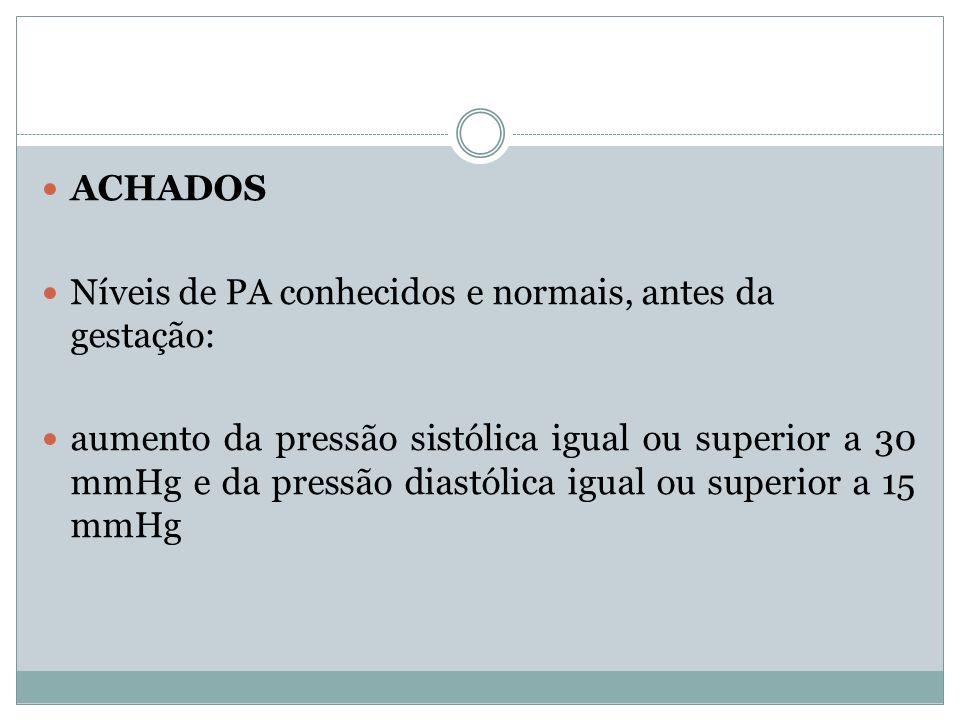 ACHADOS Níveis de PA conhecidos e normais, antes da gestação: aumento da pressão sistólica igual ou superior a 30 mmHg e da pressão diastólica igual o