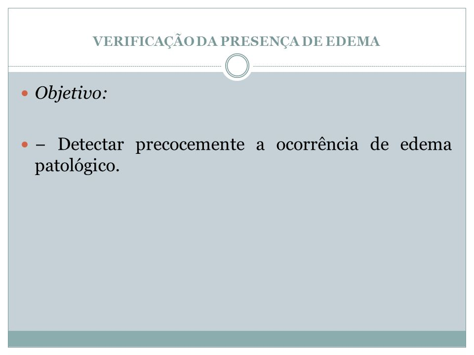 VERIFICAÇÃO DA PRESENÇA DE EDEMA Objetivo: Detectar precocemente a ocorrência de edema patológico.