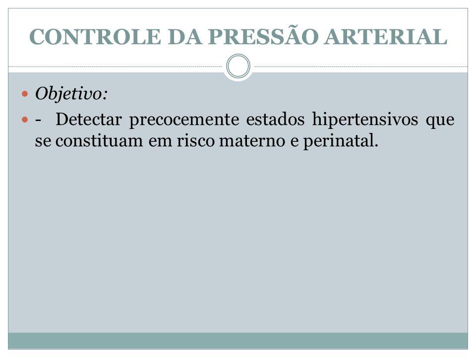CONTROLE DA PRESSÃO ARTERIAL Objetivo: - Detectar precocemente estados hipertensivos que se constituam em risco materno e perinatal.