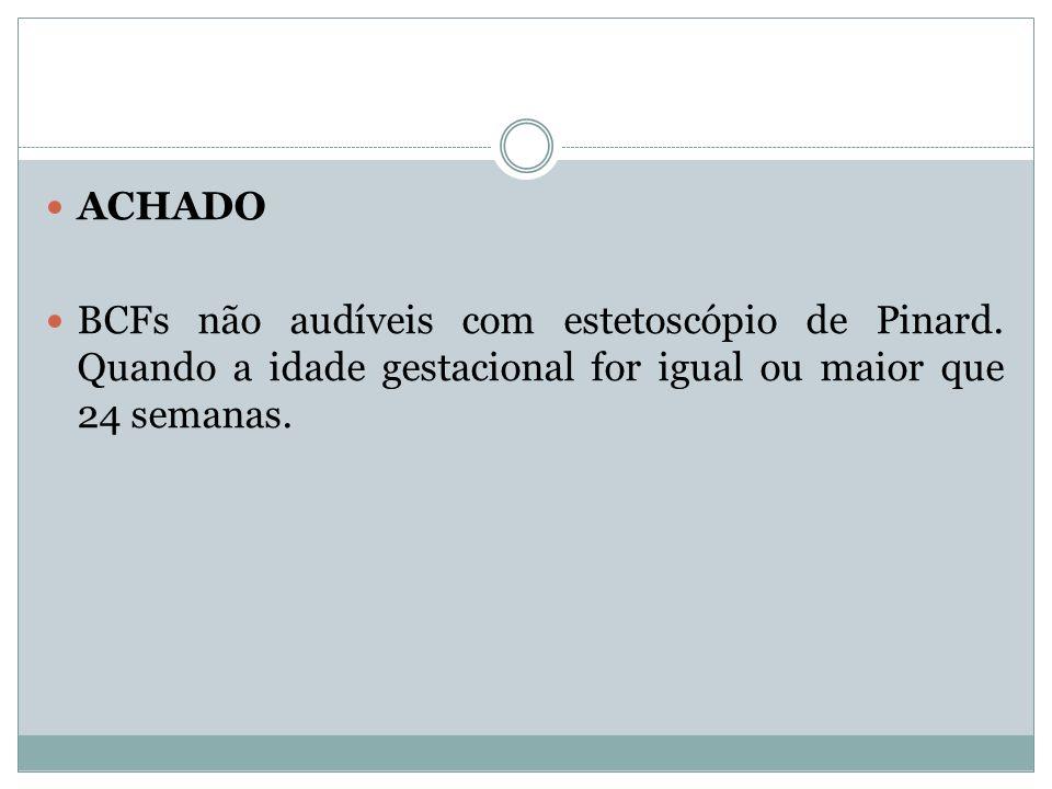 ACHADO BCFs não audíveis com estetoscópio de Pinard. Quando a idade gestacional for igual ou maior que 24 semanas.