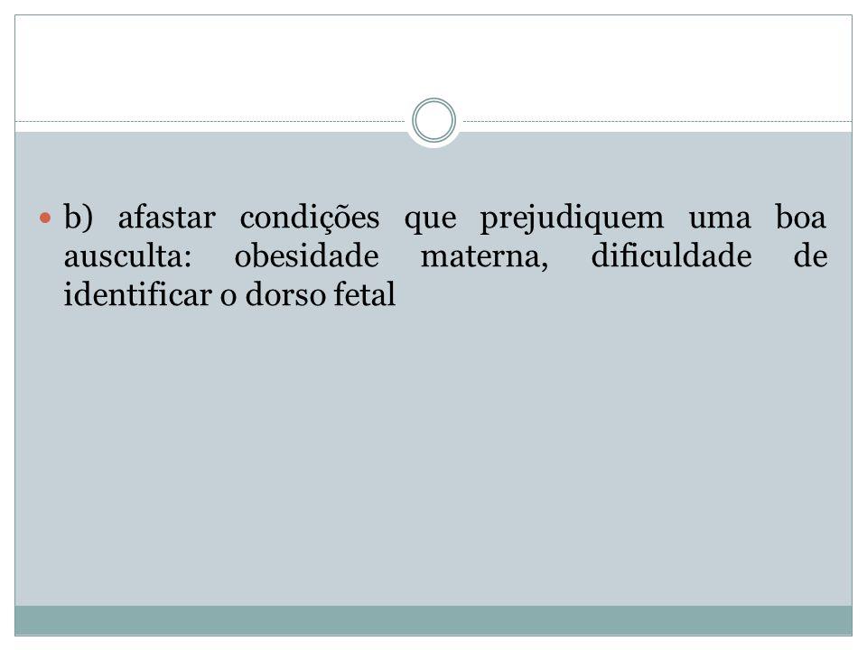 b) afastar condições que prejudiquem uma boa ausculta: obesidade materna, dificuldade de identificar o dorso fetal