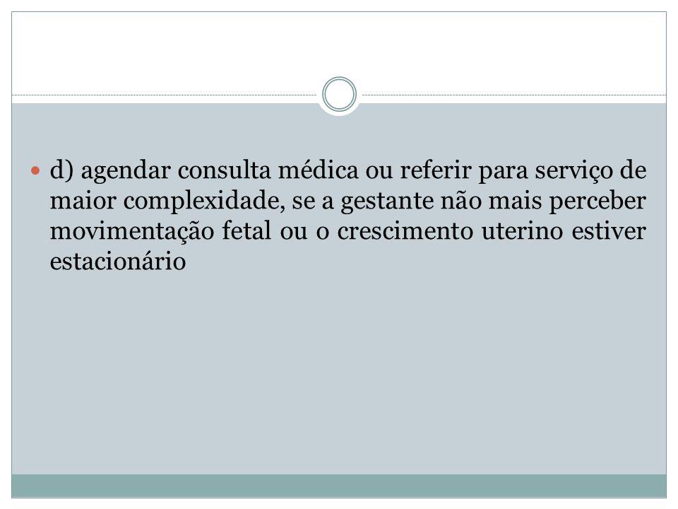 d) agendar consulta médica ou referir para serviço de maior complexidade, se a gestante não mais perceber movimentação fetal ou o crescimento uterino