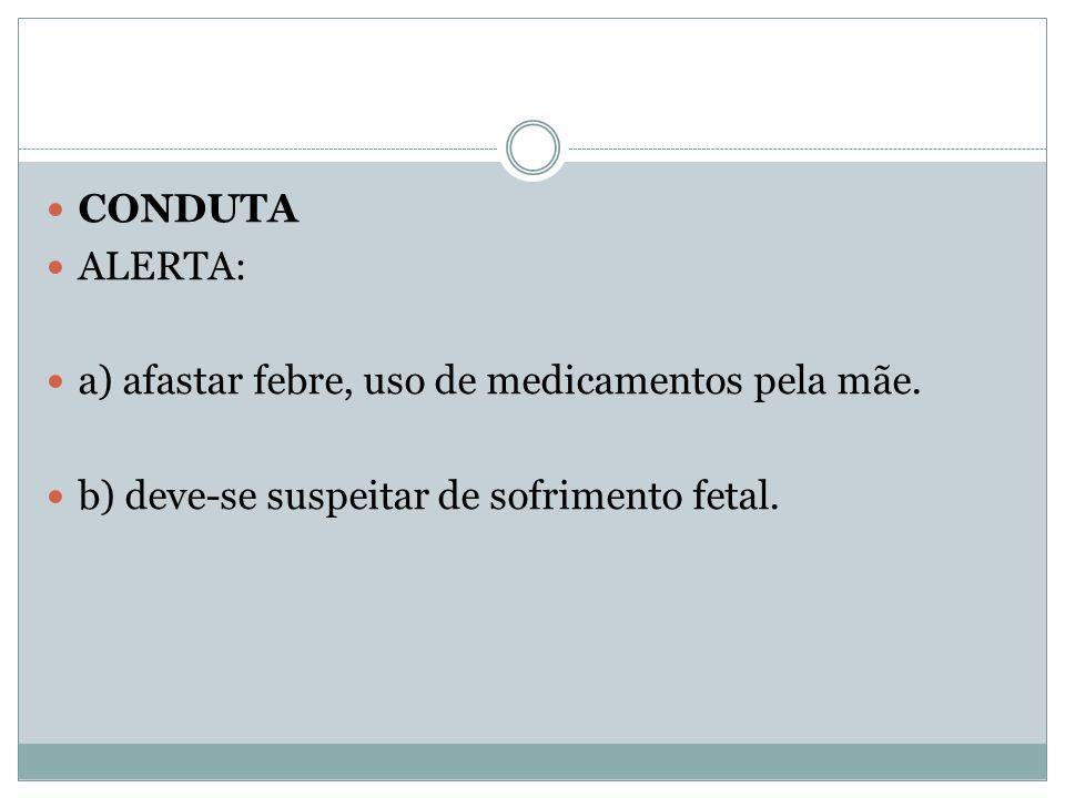 CONDUTA ALERTA: a) afastar febre, uso de medicamentos pela mãe. b) deve-se suspeitar de sofrimento fetal.