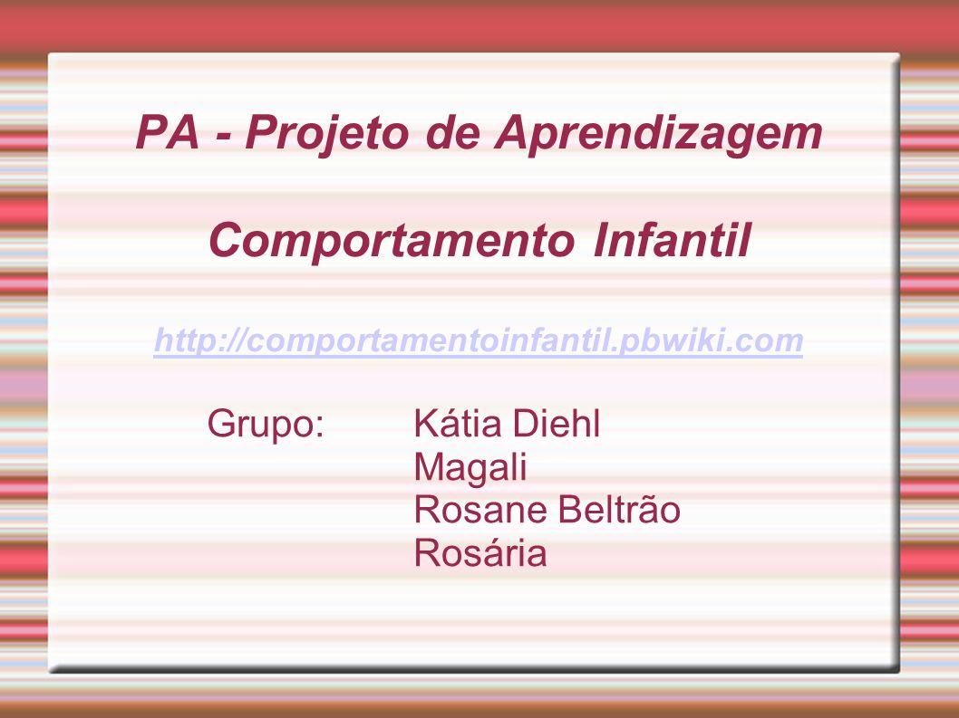 PA - Projeto de Aprendizagem Comportamento Infantil http://comportamentoinfantil.pbwiki.com http://comportamentoinfantil.pbwiki.com Grupo:Kátia Diehl