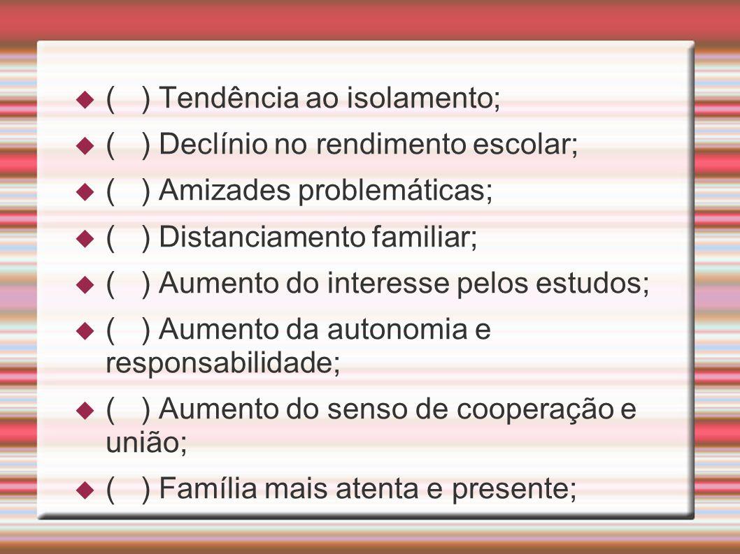 ( ) Tendência ao isolamento; ( ) Declínio no rendimento escolar; ( ) Amizades problemáticas; ( ) Distanciamento familiar; ( ) Aumento do interesse pel