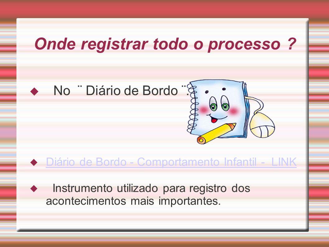 Onde registrar todo o processo ? No ¨ Diário de Bordo ¨. Diário de Bordo - Comportamento Infantil - LINK Instrumento utilizado para registro dos acont