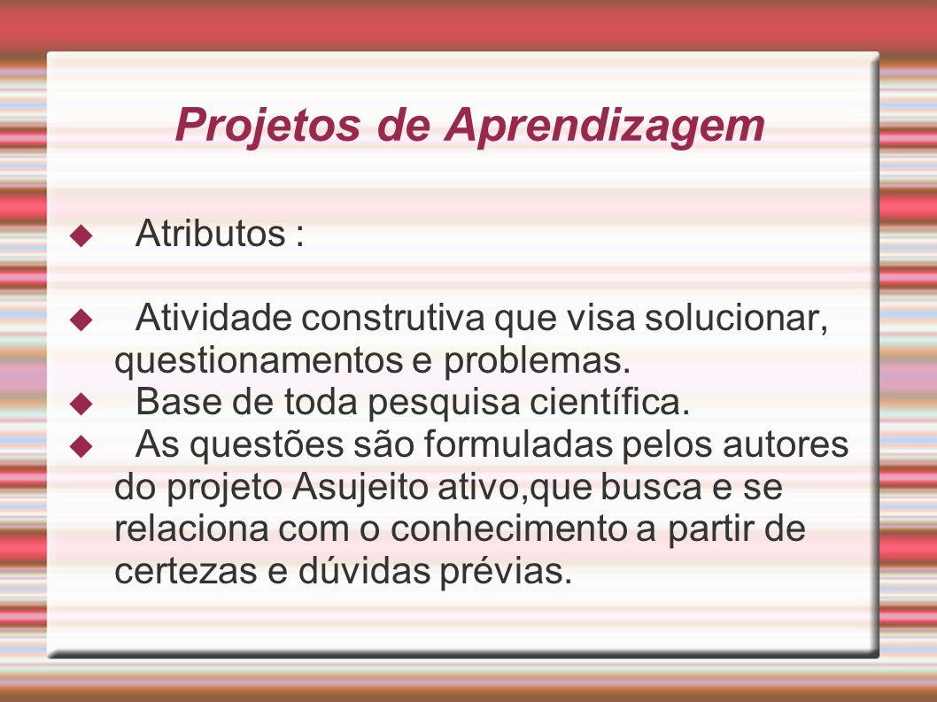 Projetos de Aprendizagem Atributos : Atividade construtiva que visa solucionar, questionamentos e problemas. Base de toda pesquisa científica. As ques