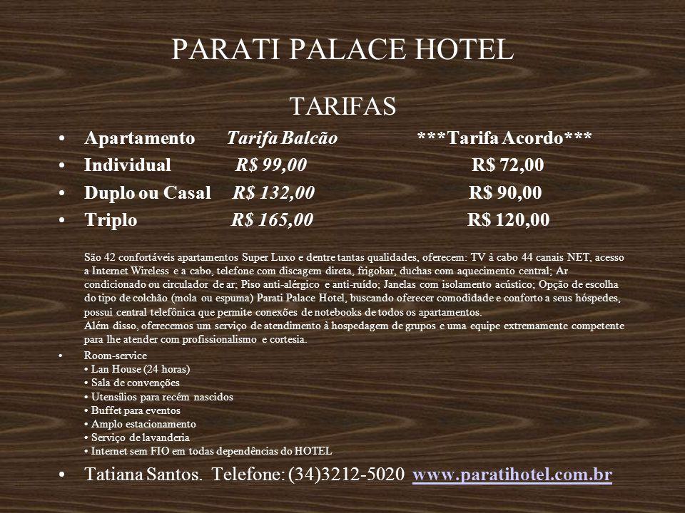 PARATI PALACE HOTEL TARIFAS Apartamento Tarifa Balcão ***Tarifa Acordo*** Individual R$ 99,00 R$ 72,00 Duplo ou Casal R$ 132,00 R$ 90,00 Triplo R$ 165