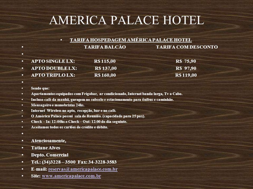 AMERICA PALACE HOTEL TARIFA HOSPEDAGEM AMÉRICA PALACE HOTEL TARIFA BALCÃO TARIFA COM DESCONTO APTO SINGLE LX: R$ 115,00 R$ 75,90 APTO DOUBLE LX: R$ 13