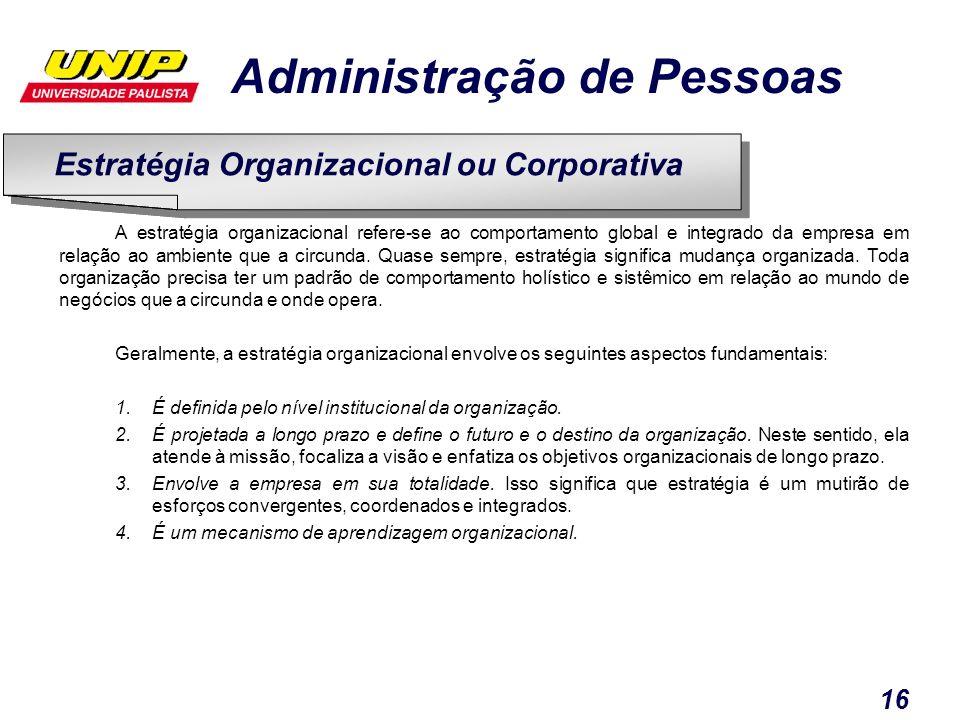 Administração de Pessoas 16 A estratégia organizacional refere-se ao comportamento global e integrado da empresa em relação ao ambiente que a circunda
