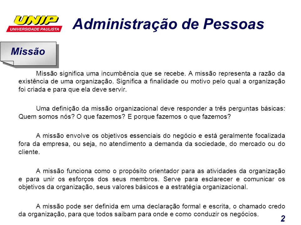 Administração de Pessoas 2 Missão significa uma incumbência que se recebe. A missão representa a razão da existência de uma organização. Significa a f