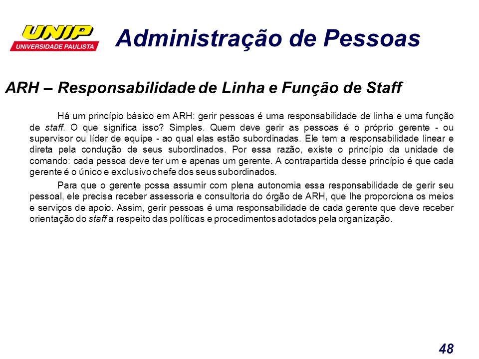 Administração de Pessoas 48 ARH – Responsabilidade de Linha e Função de Staff Há um princípio básico em ARH: gerir pessoas é uma responsabilidade de l