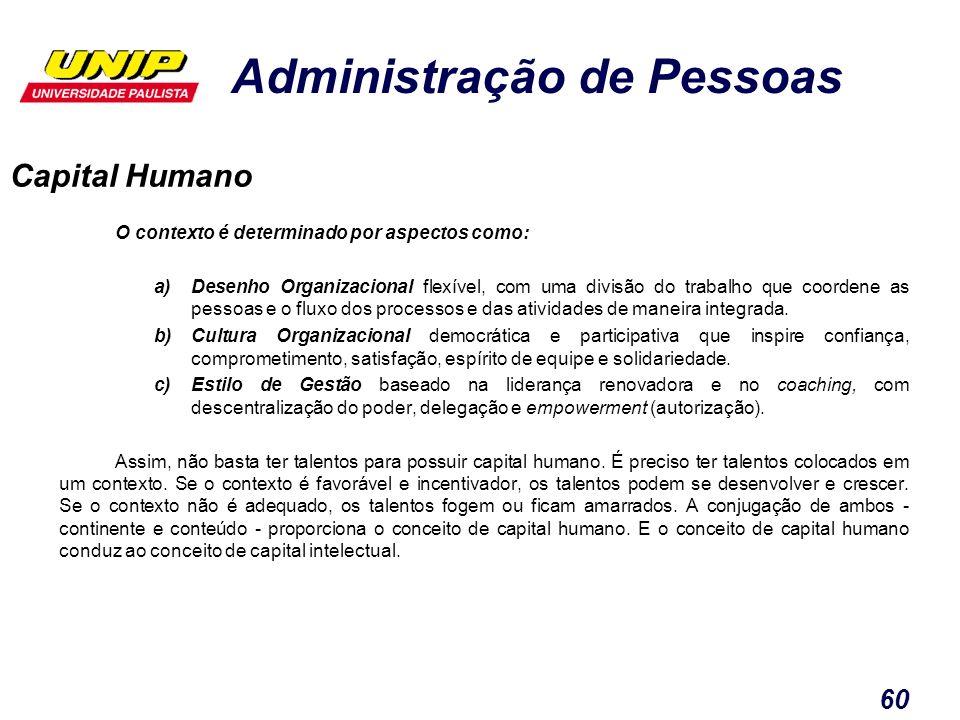Administração de Pessoas 60 Capital Humano O contexto é determinado por aspectos como: a)Desenho Organizacional flexível, com uma divisão do trabalho
