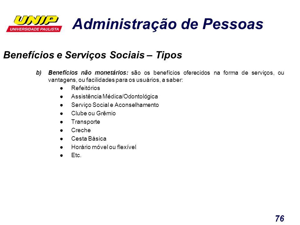 Administração de Pessoas 76 b)Benefícios não monetários: são os benefícios oferecidos na forma de serviços, ou vantagens, ou facilidades para os usuár