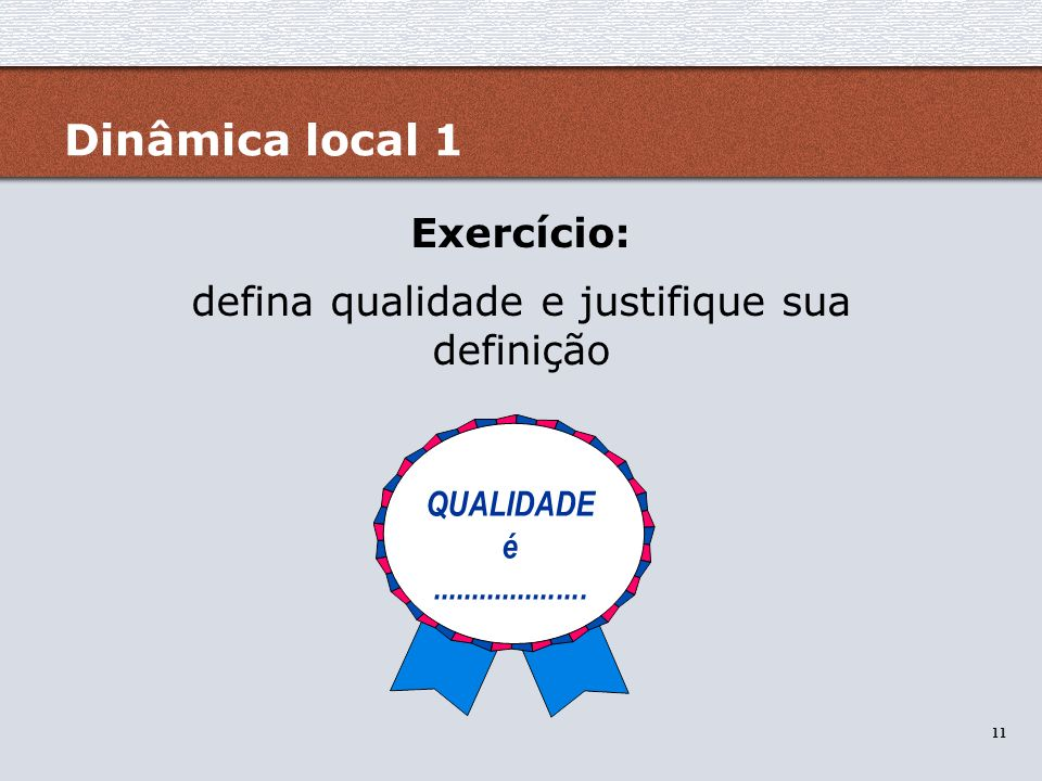 11 Dinâmica local 1 Exercício: defina qualidade e justifique sua definição QUALIDADE é....................