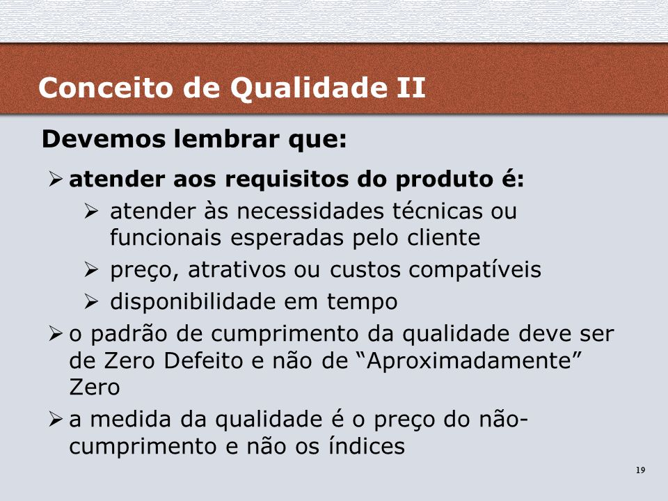 19 Conceito de Qualidade II atender aos requisitos do produto é: atender às necessidades técnicas ou funcionais esperadas pelo cliente preço, atrativo