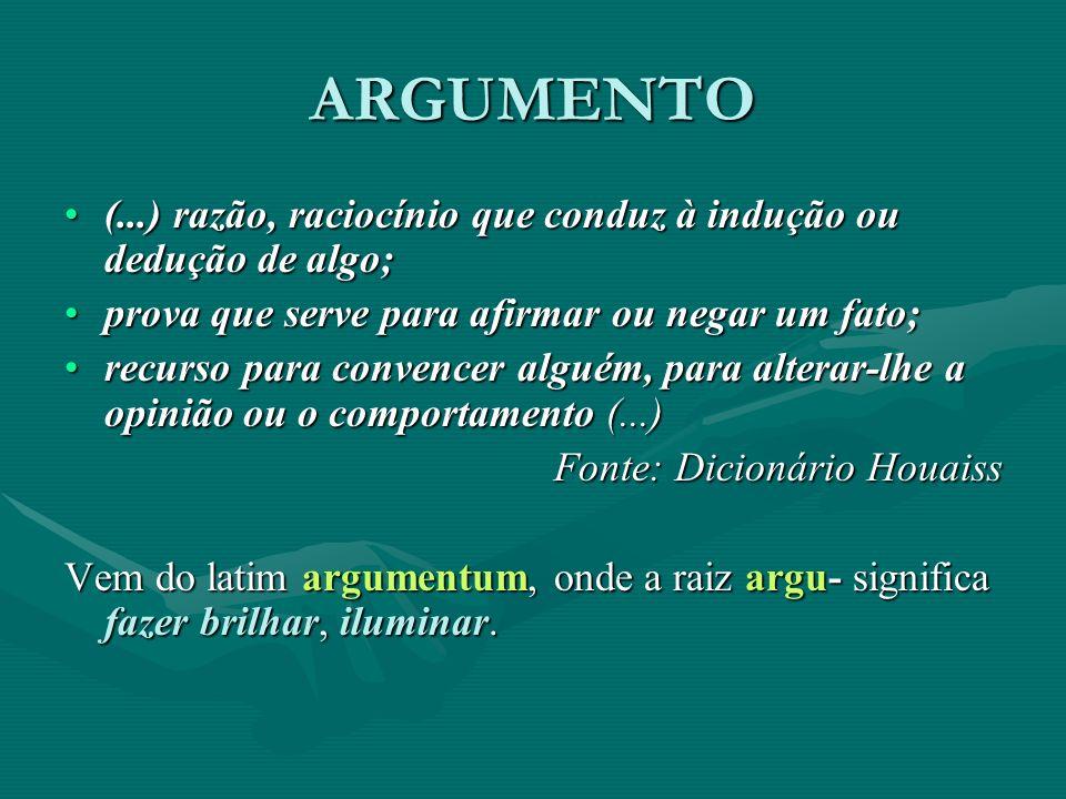 ARGUMENTO (...) razão, raciocínio que conduz à indução ou dedução de algo;(...) razão, raciocínio que conduz à indução ou dedução de algo; prova que s