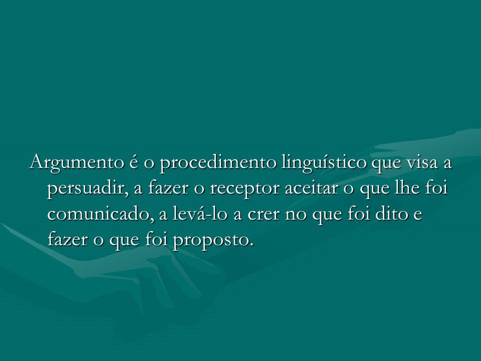 Argumento é o procedimento linguístico que visa a persuadir, a fazer o receptor aceitar o que lhe foi comunicado, a levá-lo a crer no que foi dito e f