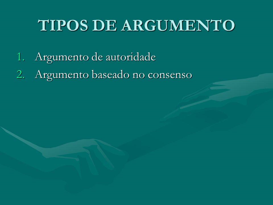 TIPOS DE ARGUMENTO 1.Argumento de autoridade 2.Argumento baseado no consenso