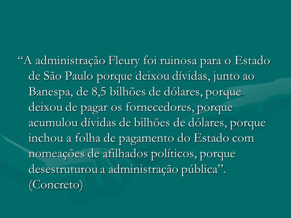 A administração Fleury foi ruinosa para o Estado de São Paulo porque deixou dívidas, junto ao Banespa, de 8,5 bilhões de dólares, porque deixou de pag