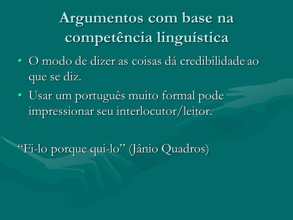 Argumentos com base na competência linguística O modo de dizer as coisas dá credibilidade ao que se diz. Usar um português muito formal pode impressio