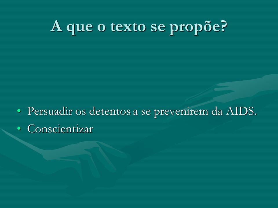 A que o texto se propõe? Persuadir os detentos a se prevenirem da AIDS.Persuadir os detentos a se prevenirem da AIDS. ConscientizarConscientizar