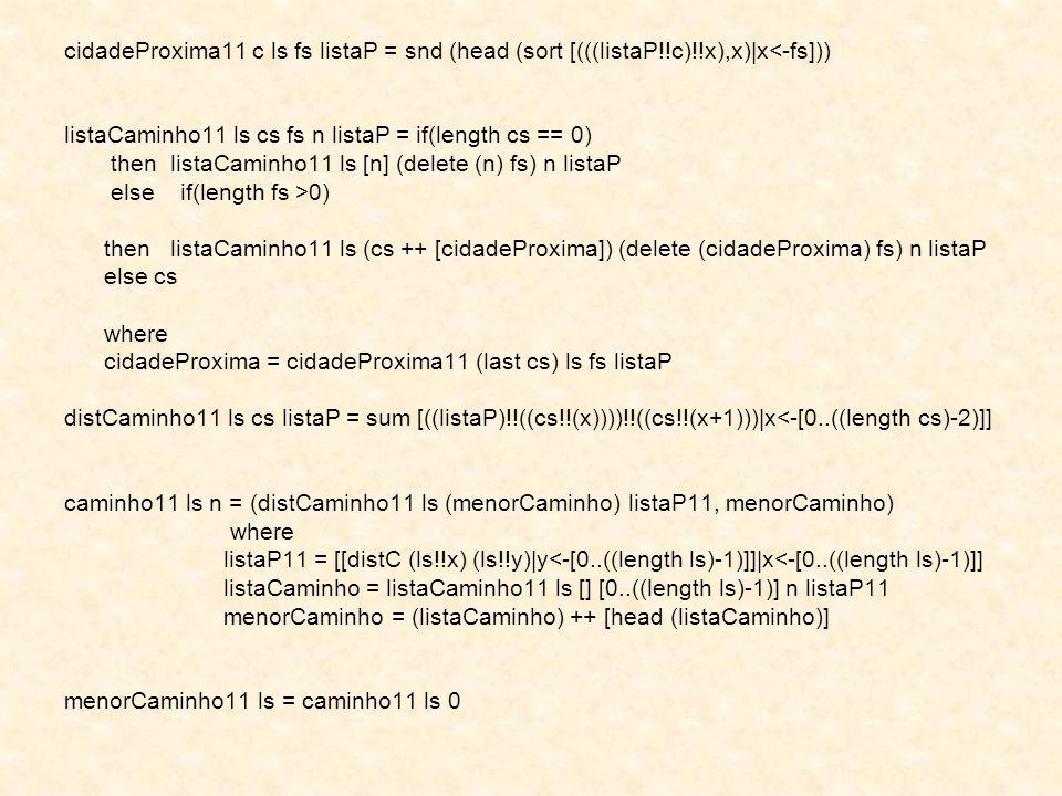 cidadeProxima11 c ls fs listaP = snd (head (sort [(((listaP!!c)!!x),x) x<-fs])) listaCaminho11 ls cs fs n listaP = if(length cs == 0) thenlistaCaminho