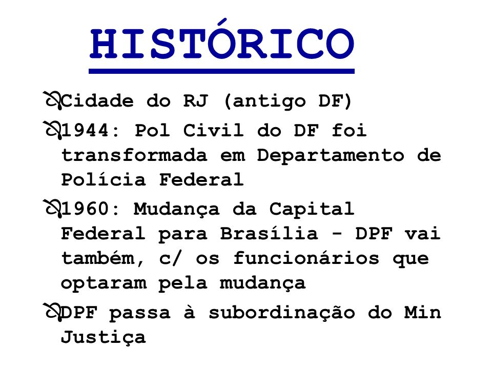 HISTÓRICO ÔCidade do RJ (antigo DF) Ô1944: Pol Civil do DF foi transformada em Departamento de Polícia Federal Ô1960: Mudança da Capital Federal para