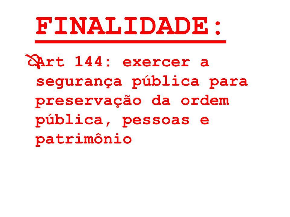 FINALIDADE: ÔArt 144: exercer a segurança pública para preservação da ordem pública, pessoas e patrimônio