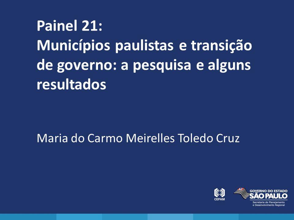 Painel 21: Municípios paulistas e transição de governo: a pesquisa e alguns resultados Maria do Carmo Meirelles Toledo Cruz