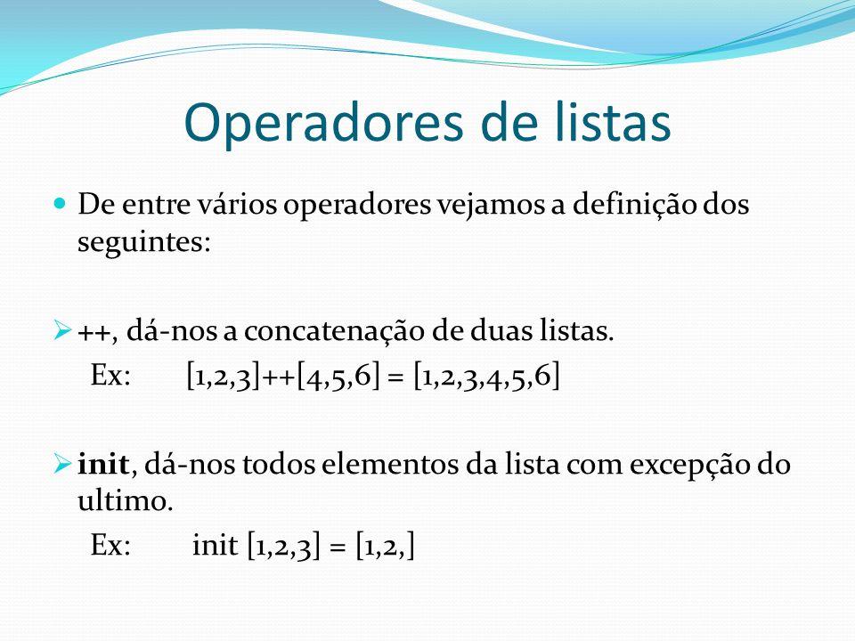 Operadores de listas De entre vários operadores vejamos a definição dos seguintes: ++, dá-nos a concatenação de duas listas. Ex: [1,2,3]++[4,5,6] = [1