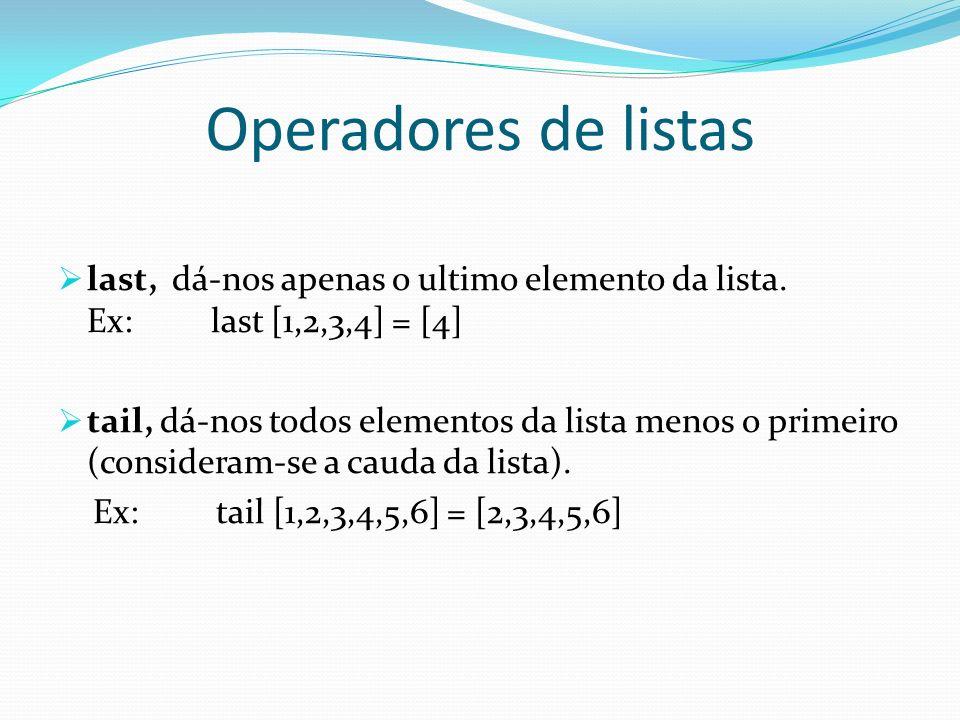 Operadores de listas last, dá-nos apenas o ultimo elemento da lista. Ex: last [1,2,3,4] = [4] tail, dá-nos todos elementos da lista menos o primeiro (