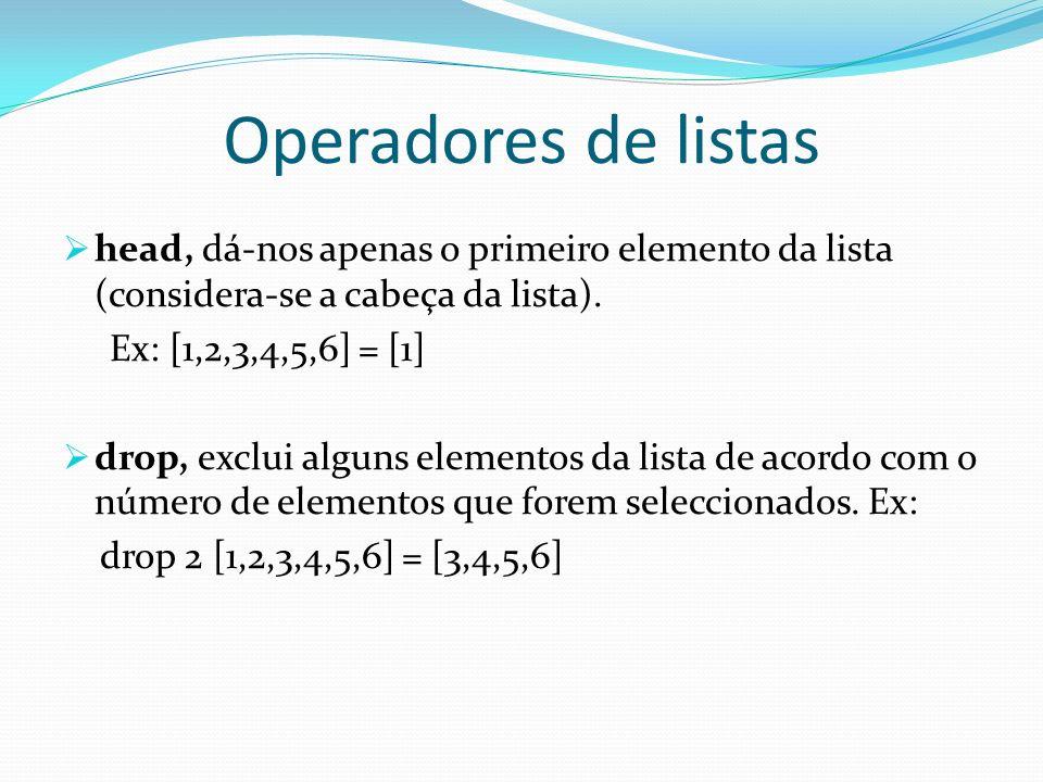 Operadores de listas head, dá-nos apenas o primeiro elemento da lista (considera-se a cabeça da lista). Ex: [1,2,3,4,5,6] = [1] drop, exclui alguns el