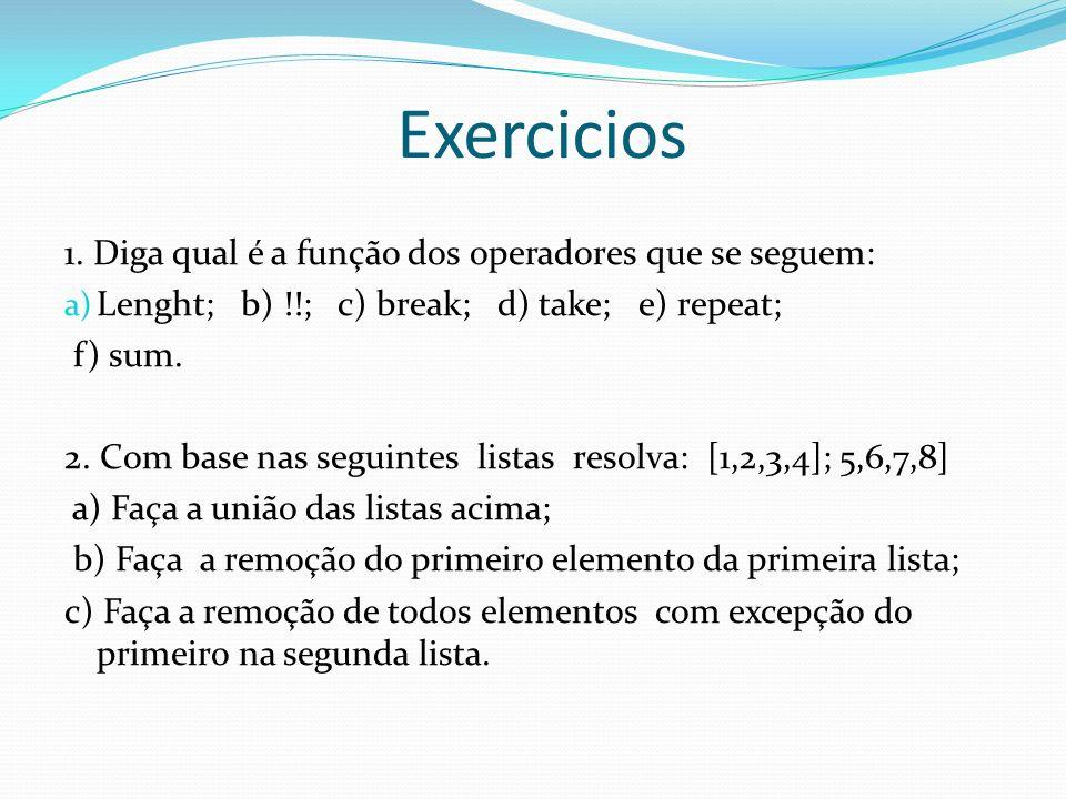 Exercicios 1. Diga qual é a função dos operadores que se seguem: a) Lenght; b) !!; c) break; d) take; e) repeat; f) sum. 2. Com base nas seguintes lis