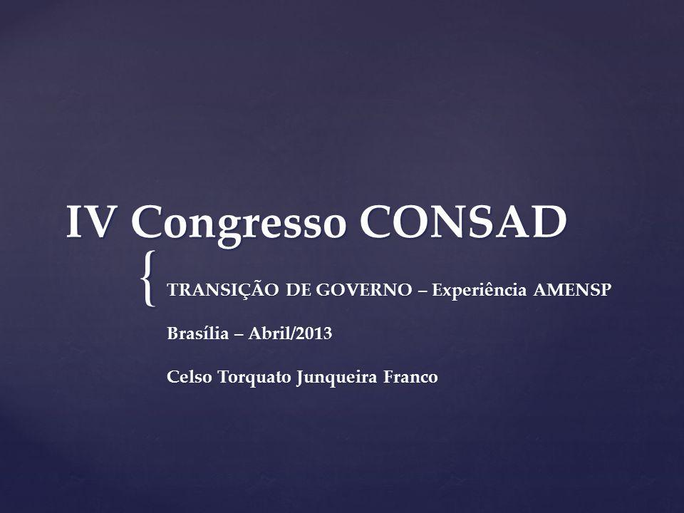 { IV Congresso CONSAD TRANSIÇÃO DE GOVERNO – Experiência AMENSP Brasília – Abril/2013 Celso Torquato Junqueira Franco
