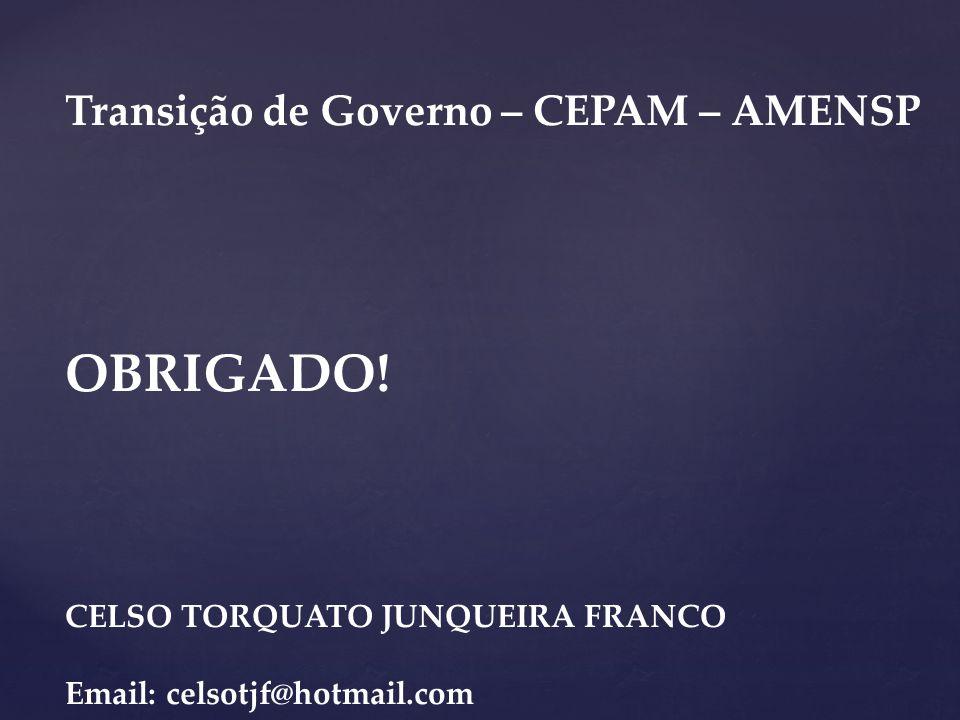 Transição de Governo – CEPAM – AMENSP OBRIGADO! CELSO TORQUATO JUNQUEIRA FRANCO Email: celsotjf@hotmail.com