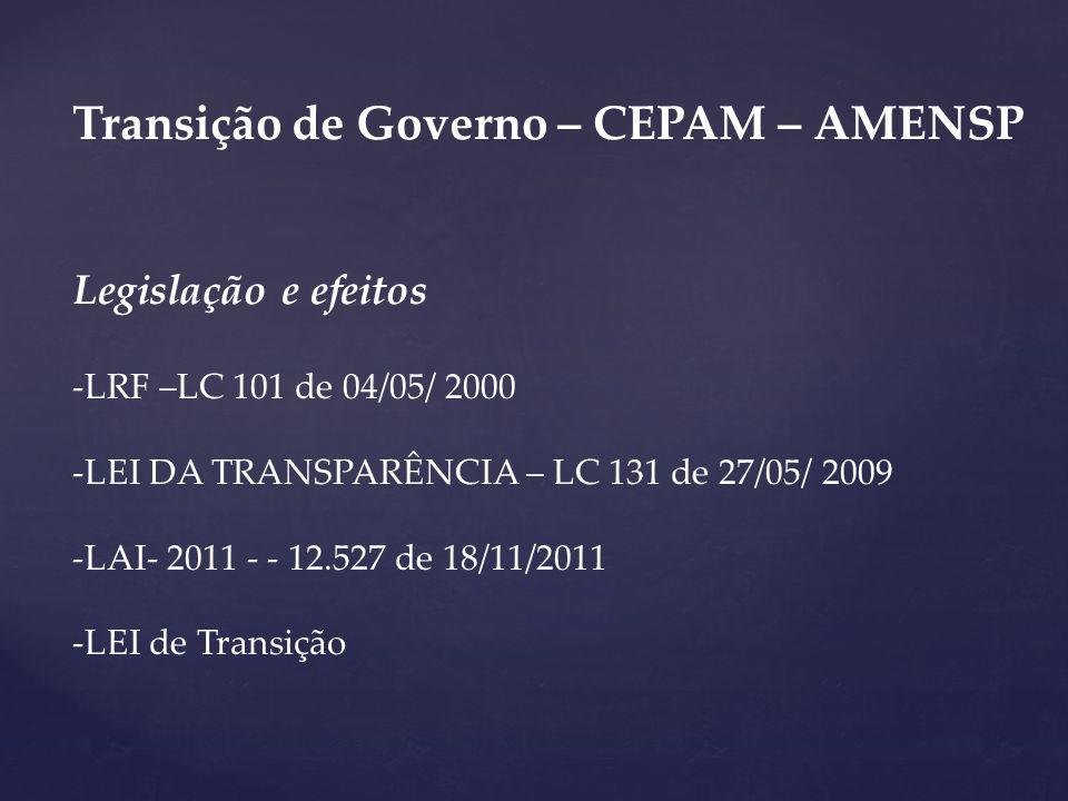 Transição de Governo – CEPAM – AMENSP Legislação e efeitos -LRF –LC 101 de 04/05/ 2000 -LEI DA TRANSPARÊNCIA – LC 131 de 27/05/ 2009 -LAI- 2011 - - 12