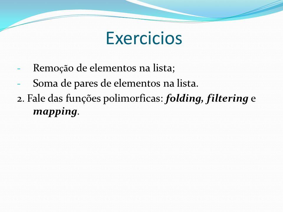 Exercicios - Remo çã o de elementos na lista; - Soma de pares de elementos na lista. 2. Fale das funções polimorficas: folding, filtering e mapping.