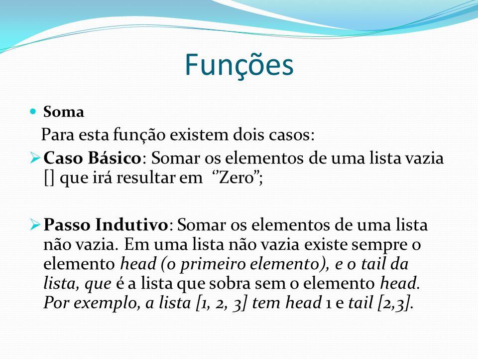 Funções Soma Para esta função existem dois casos: Caso Básico: Somar os elementos de uma lista vazia [] que irá resultar em Zero; Passo Indutivo: Soma