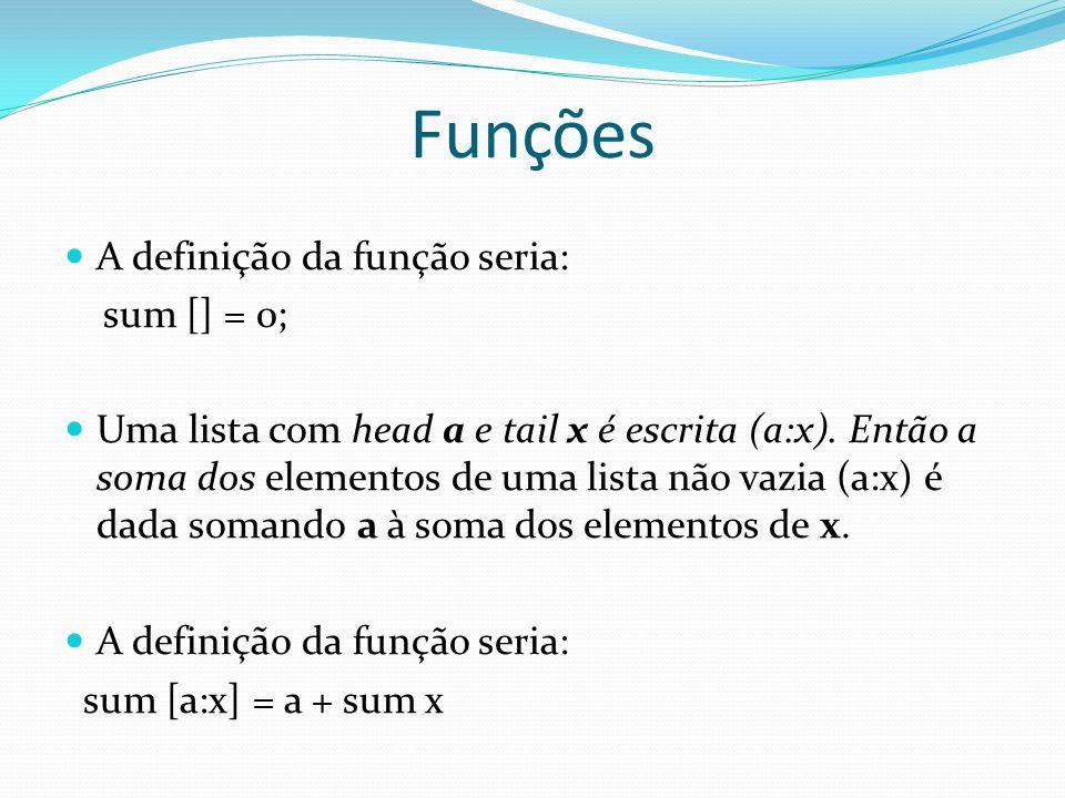 Funções Ex: sum [1,2,3,4,5] = 15 O comando é avaliado da seguinte maneira: sum [1, 2, 3, 4, 5] = 1 + somaLista [2, 3, 4, 5] = 1 + ( 2 + somaLista [3, 4, 5]) = 1 + (2 + ( 3 + somaLista [4, 5])) = 1 + (2 + ( 3 + ( 4 + somaLista [5])))